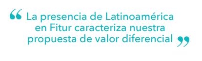 """""""La presencia de Latinoamérica en Fitur caracteriza nuestra propuesta de valor diferencial"""""""